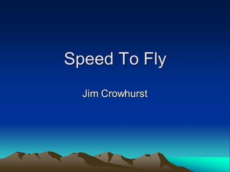 Speed To Fly Jim Crowhurst. Definitions Average speed: –Speed around the course. Speed to fly: –Speed you should fly at between thermals.