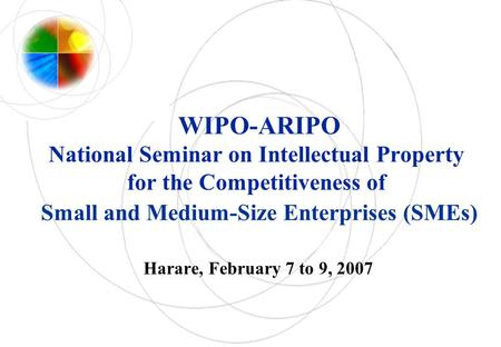 WIPO-ARIPO National Seminar on Intellectual Property for the Competitiveness of Small and Medium-Size Enterprises (SMEs) Harare, February 7 to 9, 2007.