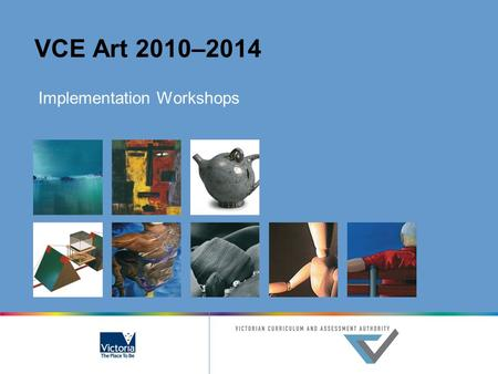 VCE Art 2010–2014 Implementation Workshops. © Victorian Curriculum and Assessment Authority 2007 The copyright in this PowerPoint presentation is owned.