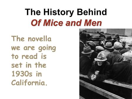 Of Mice and Men The History Behind Of Mice and Men The novella we are going to read is set in the 1930s in California.