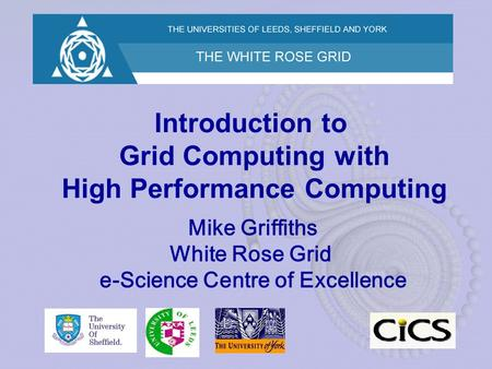 Introduction to Grid Computing with High Performance Computing Mike Griffiths White Rose Grid e-Science Centre of Excellence.