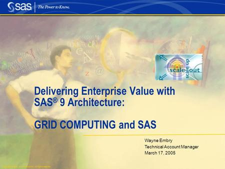 Copyright © 2004, SAS Institute Inc. All rights reserved. Wayne Embry Technical Account Manager March 17, 2005 Delivering Enterprise Value with SAS ® 9.