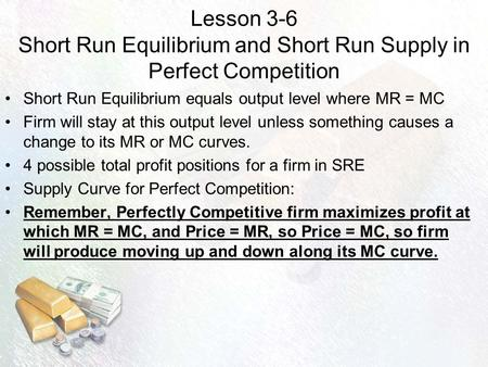 Lesson 3-6 Short Run Equilibrium and Short Run Supply in Perfect Competition Short Run Equilibrium equals output level where MR = MC Firm will stay at.
