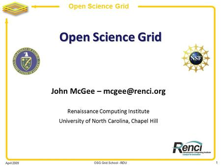 April 2009 OSG Grid School - RDU 1 Open Science Grid John McGee – Renaissance Computing Institute University of North Carolina, Chapel.