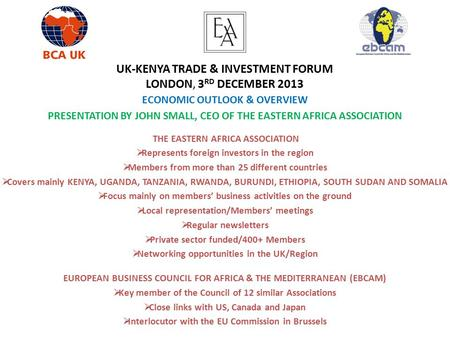 UK-KENYA TRADE & INVESTMENT FORUM LONDON, 3 RD DECEMBER 2013 ECONOMIC OUTLOOK & OVERVIEW PRESENTATION BY JOHN SMALL, CEO OF THE EASTERN AFRICA ASSOCIATION.