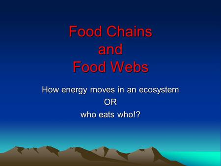 Food Chains and Food Webs How energy moves in an ecosystem OR who eats who!?