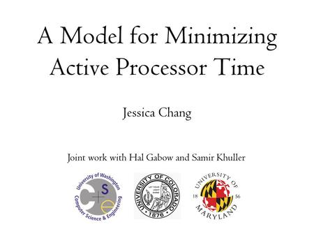A Model for Minimizing Active Processor Time Jessica Chang Joint work with Hal Gabow and Samir Khuller.