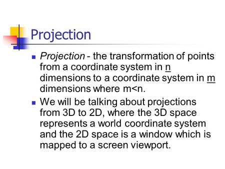Projection Projection - the transformation of points from a coordinate system in n dimensions to a coordinate system in m dimensions where m<n. We will.