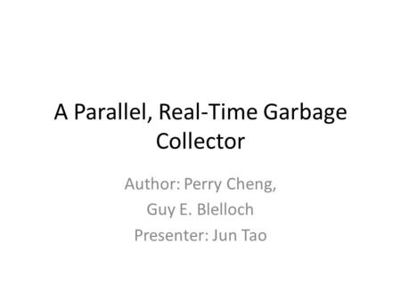 A Parallel, Real-Time Garbage Collector Author: Perry Cheng, Guy E. Blelloch Presenter: Jun Tao.