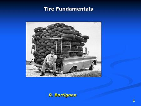 1 Tire Fundamentals R. Bortignon. 2 Tire Function  Provide traction (friction) with the road surface  Provide cushion between the road and the metal.