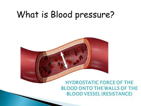 What is Blood pressure? HYDROSTATIC FORCE OF THE BLOOD ONTO THE WALLS OF THE BLOOD VESSEL (RESISTANCE)