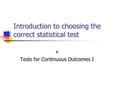 Introduction to choosing the correct statistical test + Tests for Continuous Outcomes I.
