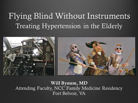 Flying Blind Without Instruments Treating Hypertension in the Elderly Will Bynum, MD Attending Faculty, NCC Family Medicine Residency Fort Belvoir, VA.