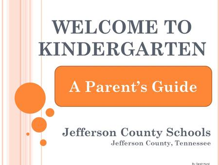 WELCOME TO KINDERGARTEN Jefferson County Schools Jefferson County, Tennessee A Parent's Guide By: Sarah Hurst.