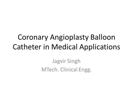 Coronary Angioplasty Balloon Catheter in Medical Applications Jagvir Singh MTech. Clinical Engg.