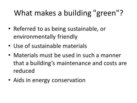 What makes a building green? Referred to as being sustainable, or environmentally friendly Use of sustainable materials Materials must be used in such.