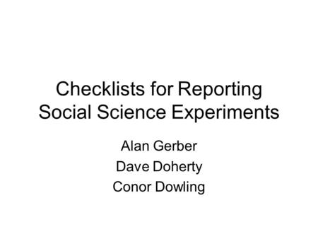 Checklists for Reporting Social Science Experiments Alan Gerber Dave Doherty Conor Dowling.