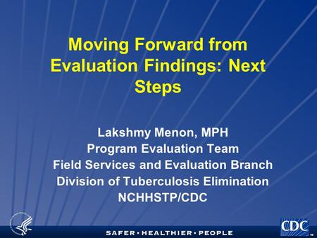 TM Moving Forward from Evaluation Findings: Next Steps Lakshmy Menon, MPH Program Evaluation Team Field Services and Evaluation Branch Division of Tuberculosis.