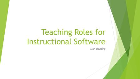 Teaching Roles for Instructional Software Alan Shurling.