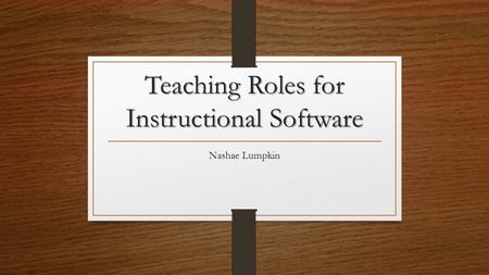 Teaching Roles for Instructional Software Nashae Lumpkin.