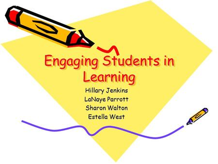 Engaging Students in Learning Hillary Jenkins LaNaye Parrott Sharon Walton Estella West.