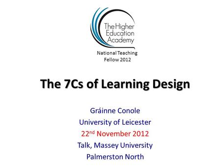The 7Cs of Learning Design Gráinne Conole University of Leicester 22 nd November 2012 Talk, Massey University Palmerston North National Teaching Fellow.