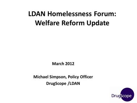 March 2012 Michael Simpson, Policy Officer DrugScope /LDAN LDAN Homelessness Forum: Welfare Reform Update.