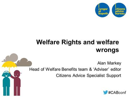 #CABconf Welfare Rights and welfare wrongs Alan Markey Head of Welfare Benefits team & 'Adviser' editor Citizens Advice Specialist Support.