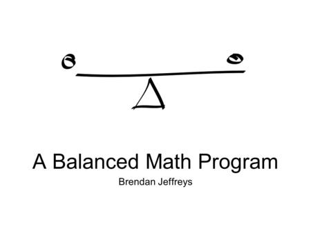 Brendan Jeffreys A Balanced Math Program. Core Principles of the Program Time Quality Direct Instruction Repetition of Instruction and Review Explicit.