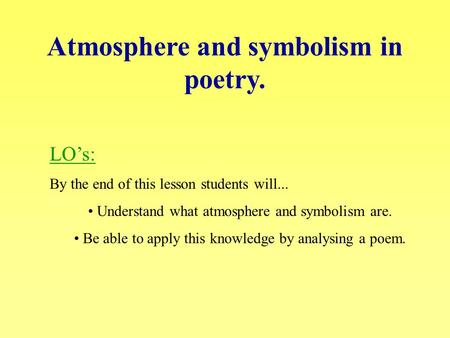Atmosphere and symbolism in poetry. LO's: By the end of this lesson students will... Understand what atmosphere and symbolism are. Be able to apply this.