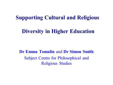 Supporting Cultural and Religious Diversity in Higher Education Dr Emma Tomalin and Dr Simon Smith Subject Centre for Philosophical and Religious Studies.