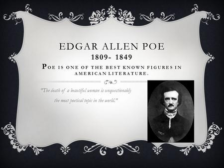 EDGAR ALLEN POE 1809- 1849 P OE IS ONE OF THE BEST KNOWN FIGURES IN AMERICAN LITERATURE. The death of a beautiful woman is unquestionably the most poetical.