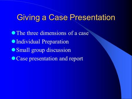 Giving a Case Presentation The three dimensions of a case Individual Preparation Small group discussion Case presentation and report.