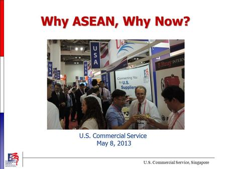 Why ASEAN, Why Now? U.S. Commercial Service May 8, 2013 U.S. Commercial Service, Singapore.