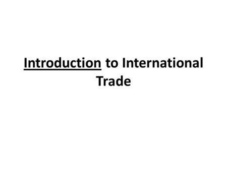 Introduction to International Trade. International Trade Exports—goods and services produced in one country and sold to other countries. Imports—goods.