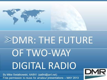DMR: THE FUTURE OF TWO-WAY DIGITAL RADIO By Mike Swiatkowski, AA9VI Free permission to reuse for amateur presentations – MAY 2013.
