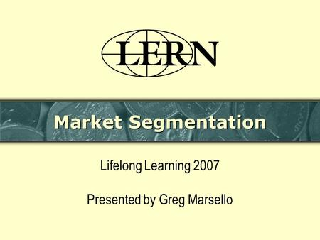 Market Segmentation Lifelong Learning 2007 Presented by Greg Marsello.