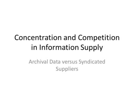 Concentration and Competition in Information Supply Archival Data versus Syndicated Suppliers.