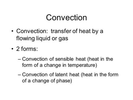 Convection Convection: transfer of heat by a flowing liquid or gas 2 forms: –Convection of sensible heat (heat in the form of a change in temperature)