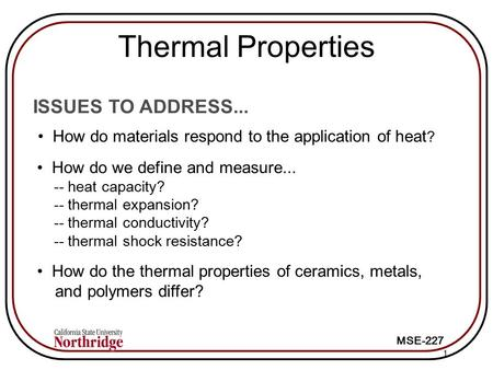 MSE-227 1 ISSUES TO ADDRESS... How do materials respond to the application of heat ? How do we define and measure... -- heat capacity? -- thermal expansion?