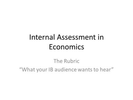 "Internal Assessment in Economics The Rubric ""What your IB audience wants to hear"""