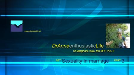 Www.enthusiasticlife.net Sexuality in marriage PART SET Dr MargiAnne Isaia, MD MPH PCC-T DrAnneenthusiasticLife 3.