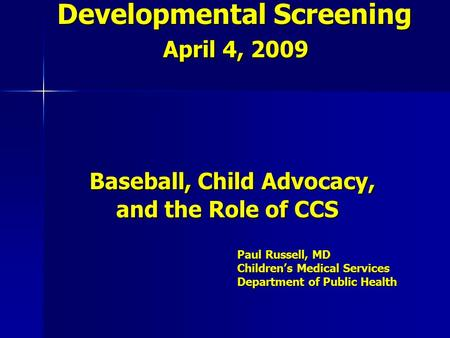 Developmental Screening April 4, 2009 Baseball, Child Advocacy, and the Role of CCS Paul Russell, MD Children's Medical Services Department of Public Health.
