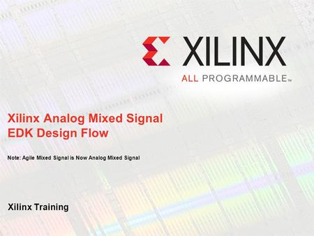 Xilinx Training Xilinx Analog Mixed Signal EDK Design Flow Note: Agile Mixed Signal is Now Analog Mixed Signal.