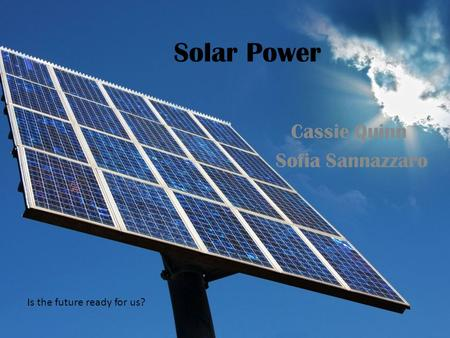 Solar Power Cassie Quinn Sofia Sannazzaro Is the future ready for us?