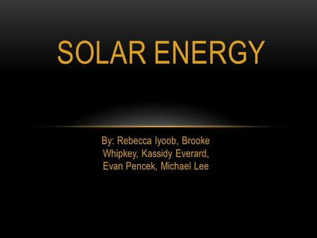 Solar Energy By: Rebecca Iyoob, Brooke Whipkey, Kassidy Everard, Evan Pencek, Michael Lee.