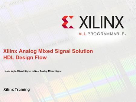 Xilinx Analog Mixed Signal Solution HDL Design Flow Note: Agile Mixed Signal is Now Analog Mixed Signal Hello, and welcome to this recorded e-learning.