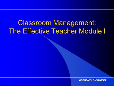 Exemplary Elementary Classroom Management: The Effective Teacher Module I.