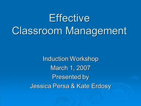 Effective Classroom Management Induction Workshop March 1, 2007 Presented by Jessica Persa & Kate Erdosy.