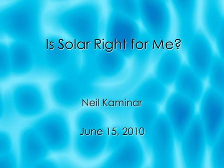 Is Solar Right for Me? Neil Kaminar June 15, 2010 Neil Kaminar June 15, 2010.